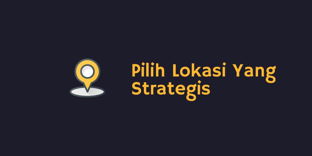 Pilih Lokasi Yang Strategis
